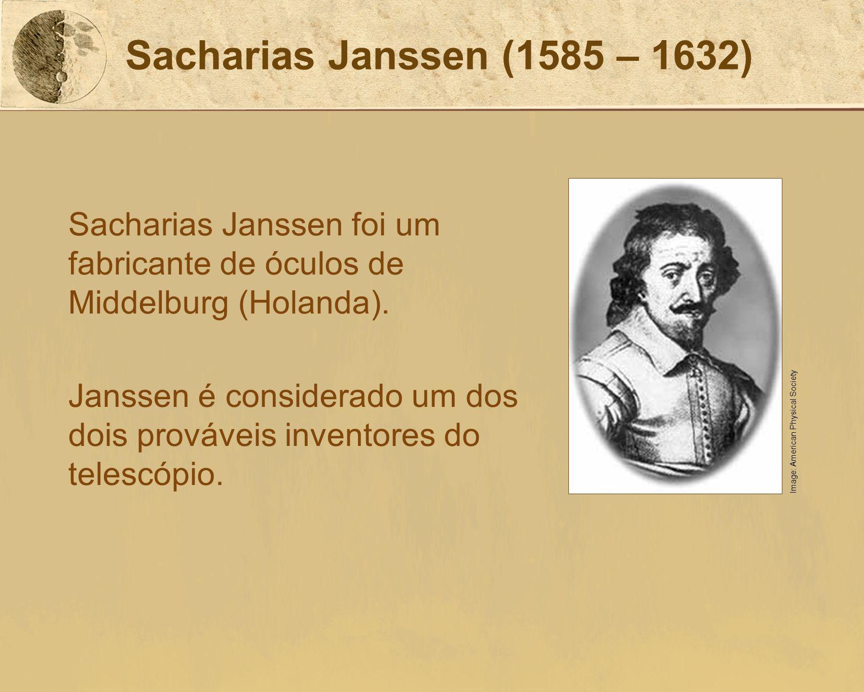 Sacharias Janssen (1585 – 1632) Sacharias Janssen foi um fabricante de óculos de Middelburg (Holanda).
