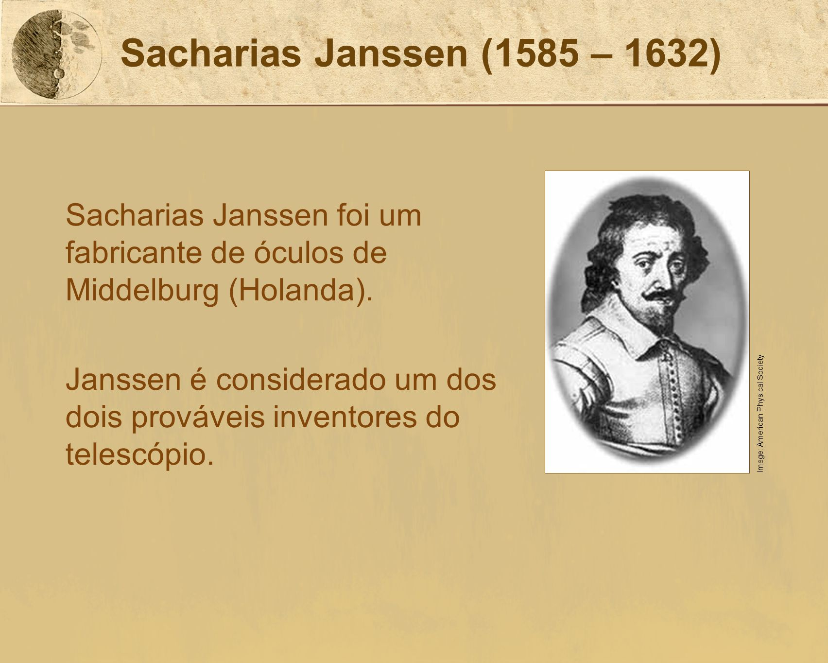 Sacharias Janssen (1585 – 1632)Sacharias Janssen foi um fabricante de óculos de Middelburg (Holanda).