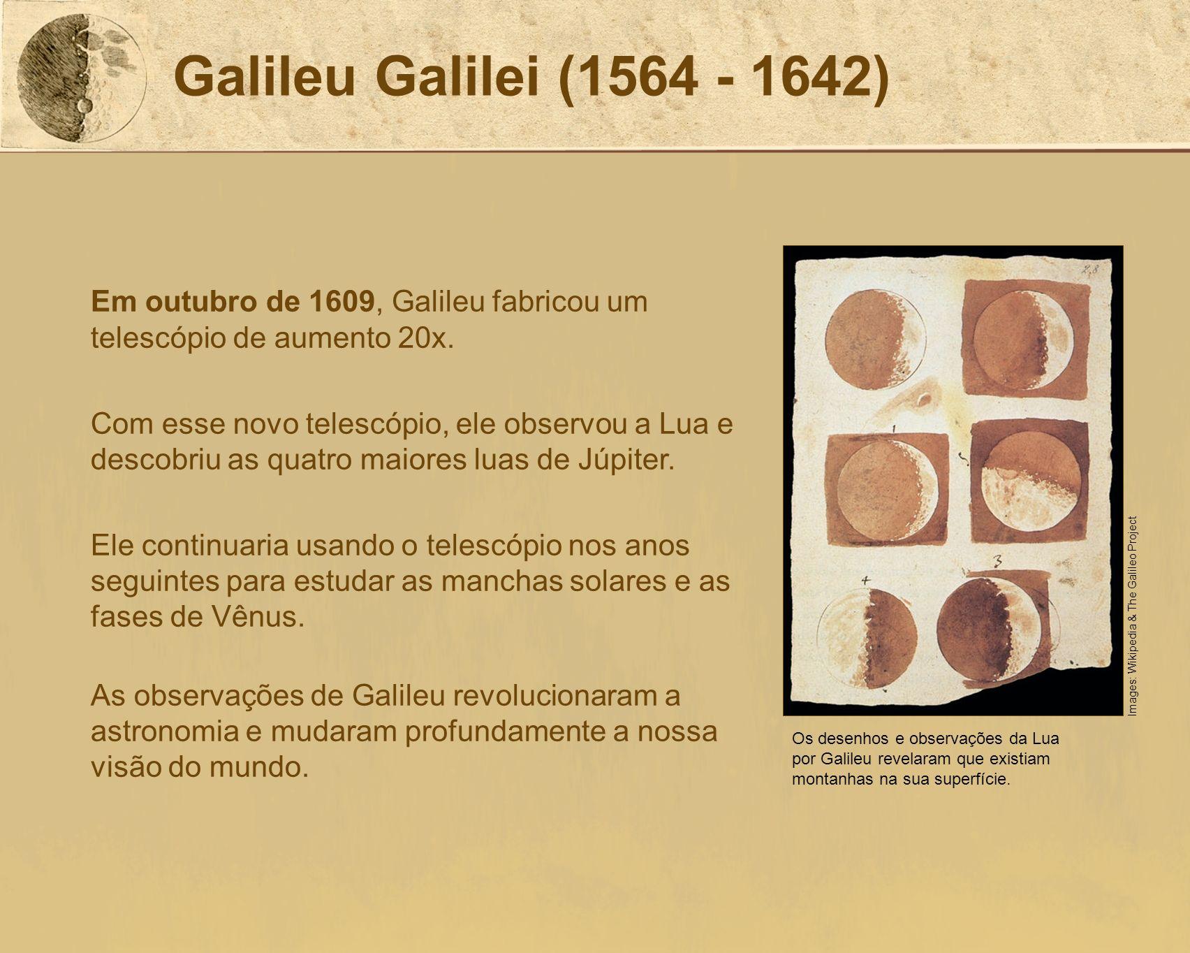 Galileu Galilei (1564 - 1642)Em outubro de 1609, Galileu fabricou um telescópio de aumento 20x.