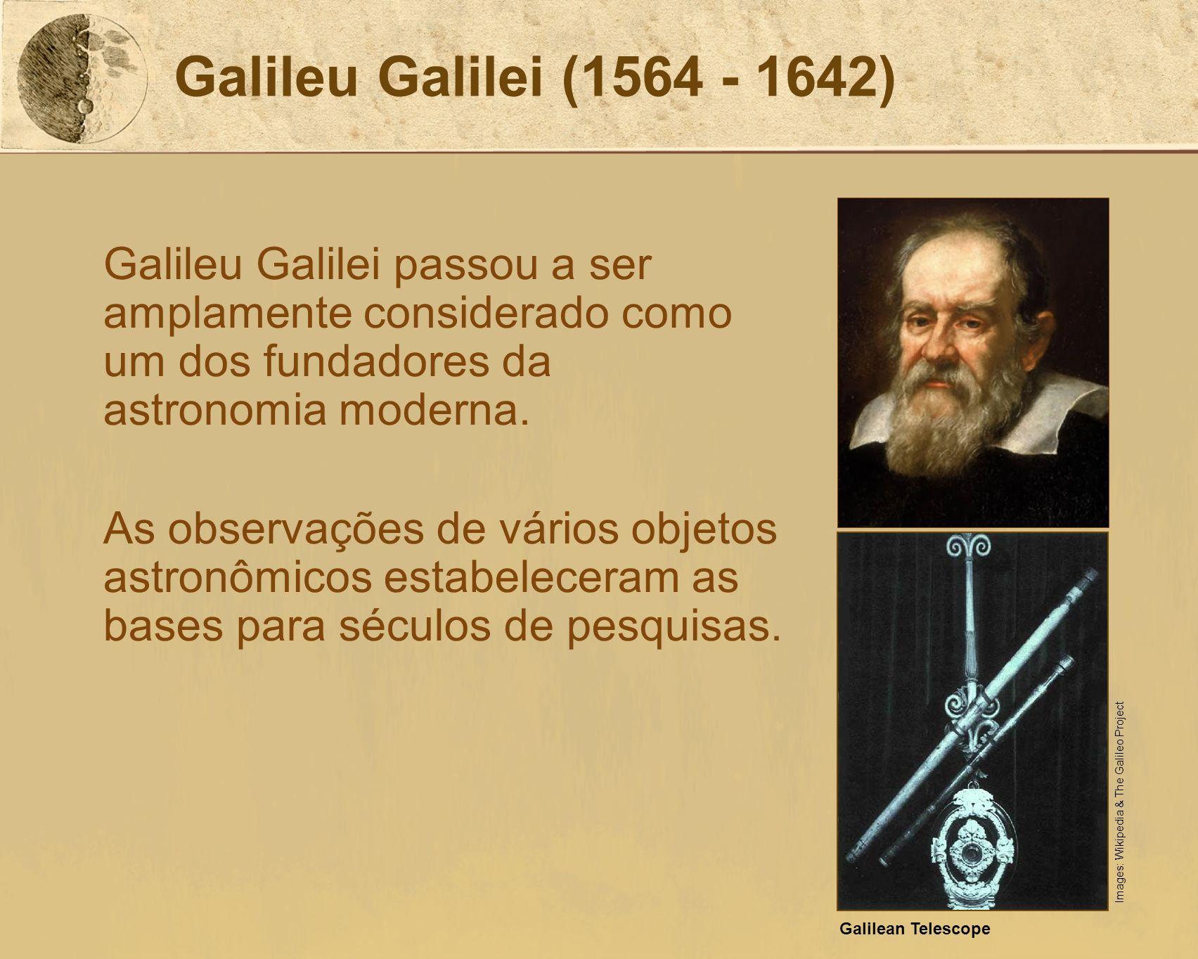 Galileu Galilei (1564 - 1642) Galileu Galilei passou a ser amplamente considerado como um dos fundadores da astronomia moderna.