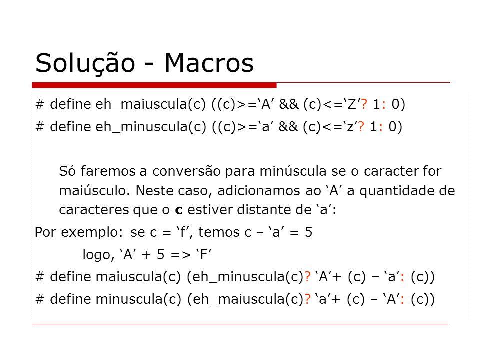 Solução - Macros # define eh_maiuscula(c) ((c)>='A' && (c)<='Z' 1: 0) # define eh_minuscula(c) ((c)>='a' && (c)<='z' 1: 0)