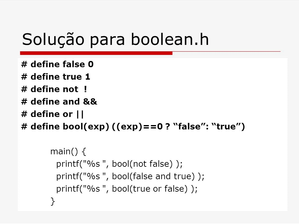 Solução para boolean.h # define false 0 # define true 1 # define not !