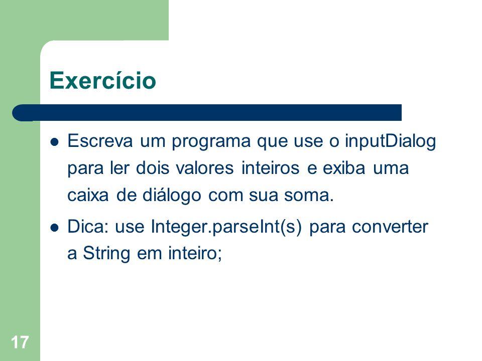 Exercício Escreva um programa que use o inputDialog para ler dois valores inteiros e exiba uma caixa de diálogo com sua soma.