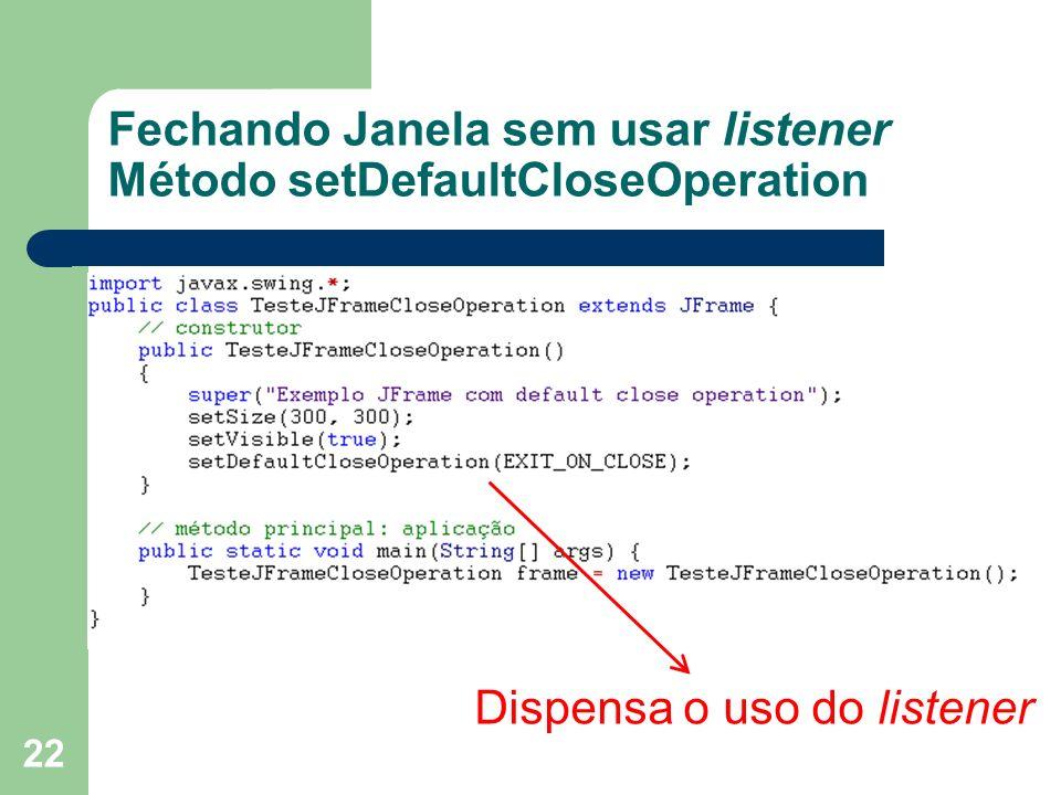 Fechando Janela sem usar listener Método setDefaultCloseOperation