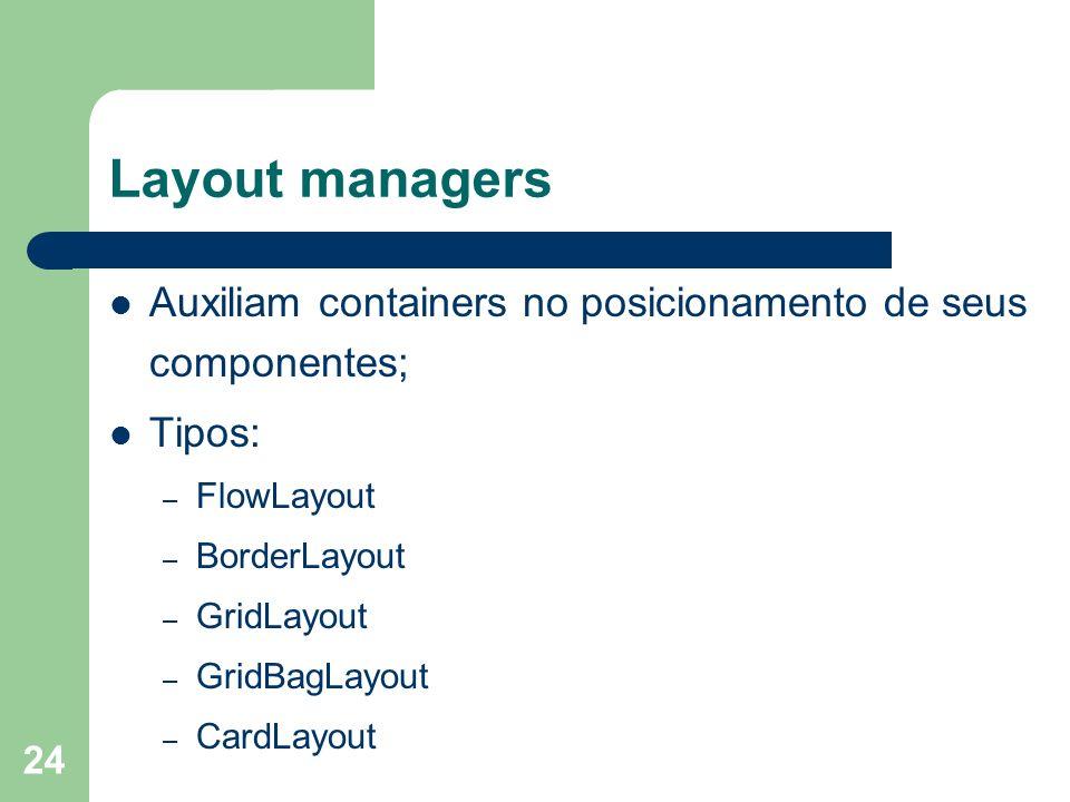 Layout managers Auxiliam containers no posicionamento de seus componentes; Tipos: FlowLayout. BorderLayout.