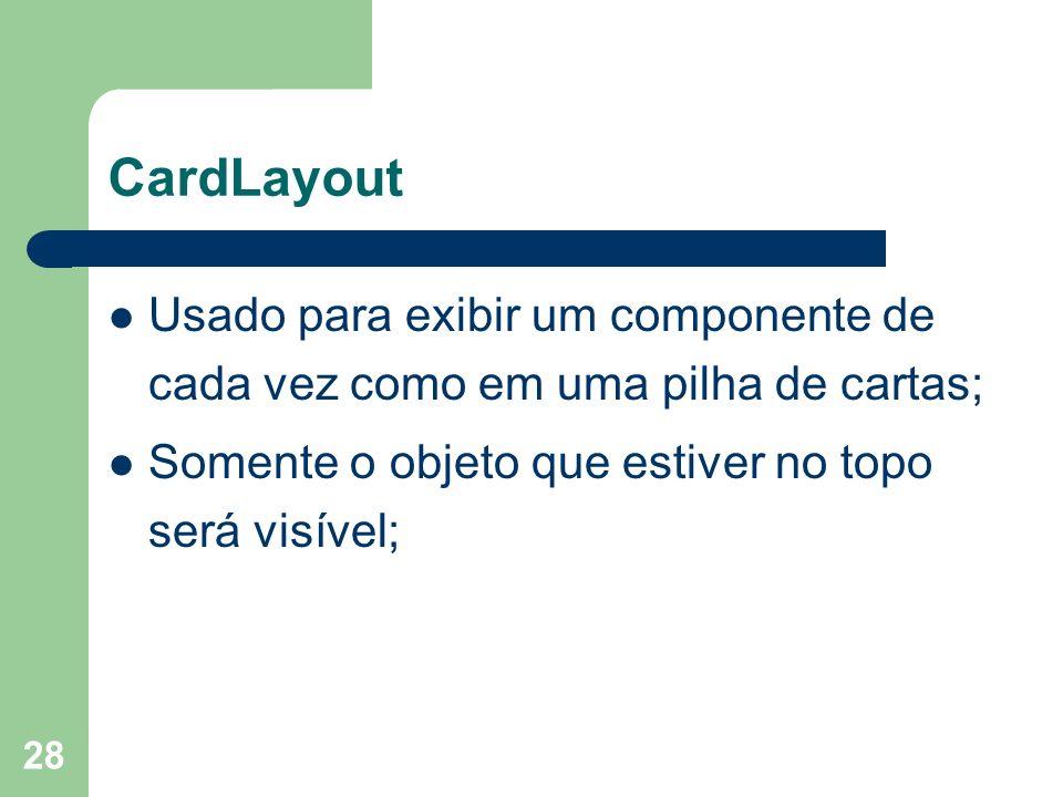 CardLayout Usado para exibir um componente de cada vez como em uma pilha de cartas; Somente o objeto que estiver no topo será visível;