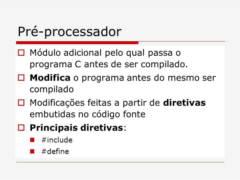 Pré-processador Módulo adicional pelo qual passa o programa C antes de ser compilado. Modifica o programa antes do mesmo ser compilado.