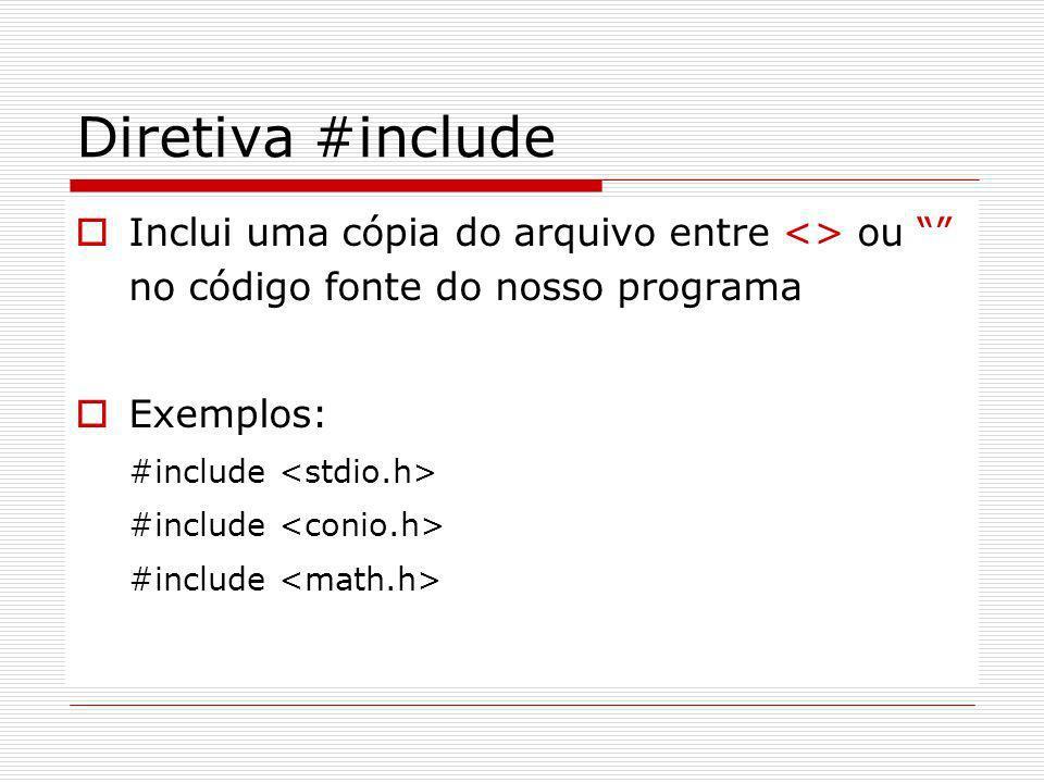 Diretiva #include Inclui uma cópia do arquivo entre <> ou no código fonte do nosso programa. Exemplos: