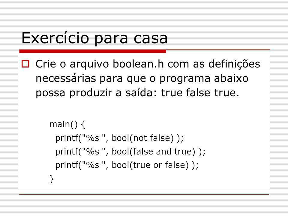 Exercício para casa Crie o arquivo boolean.h com as definições necessárias para que o programa abaixo possa produzir a saída: true false true.