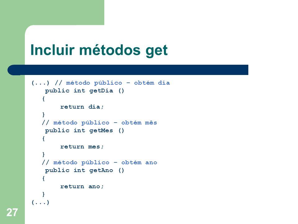 Incluir métodos get (...) // método público – obtém dia