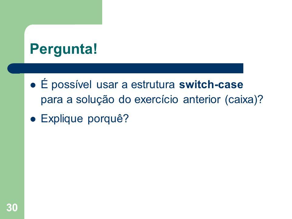 Pergunta!É possível usar a estrutura switch-case para a solução do exercício anterior (caixa).
