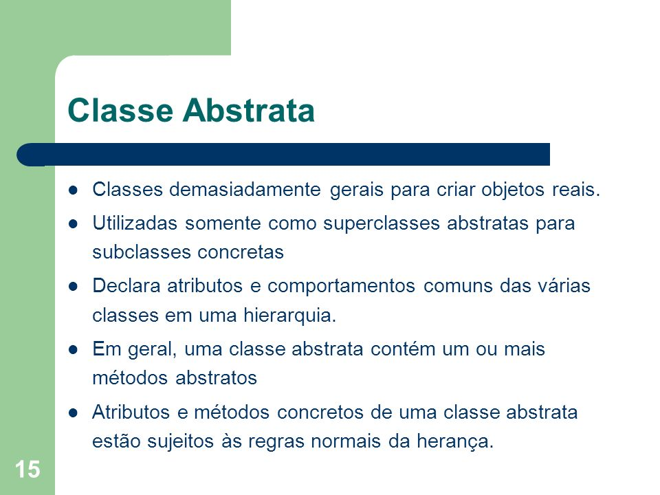 Classe Abstrata Classes demasiadamente gerais para criar objetos reais. Utilizadas somente como superclasses abstratas para subclasses concretas.