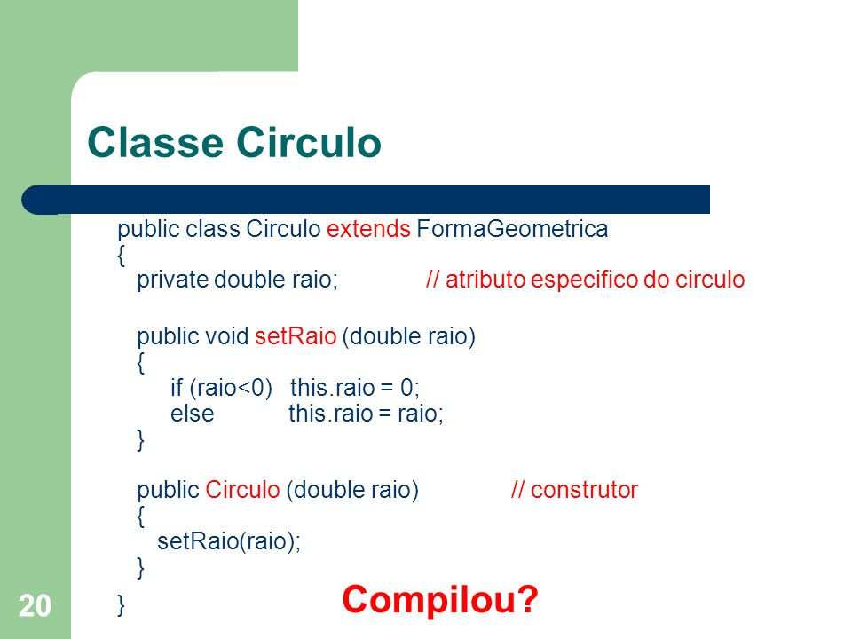 Classe Circulo public class Circulo extends FormaGeometrica { private double raio; // atributo especifico do circulo.