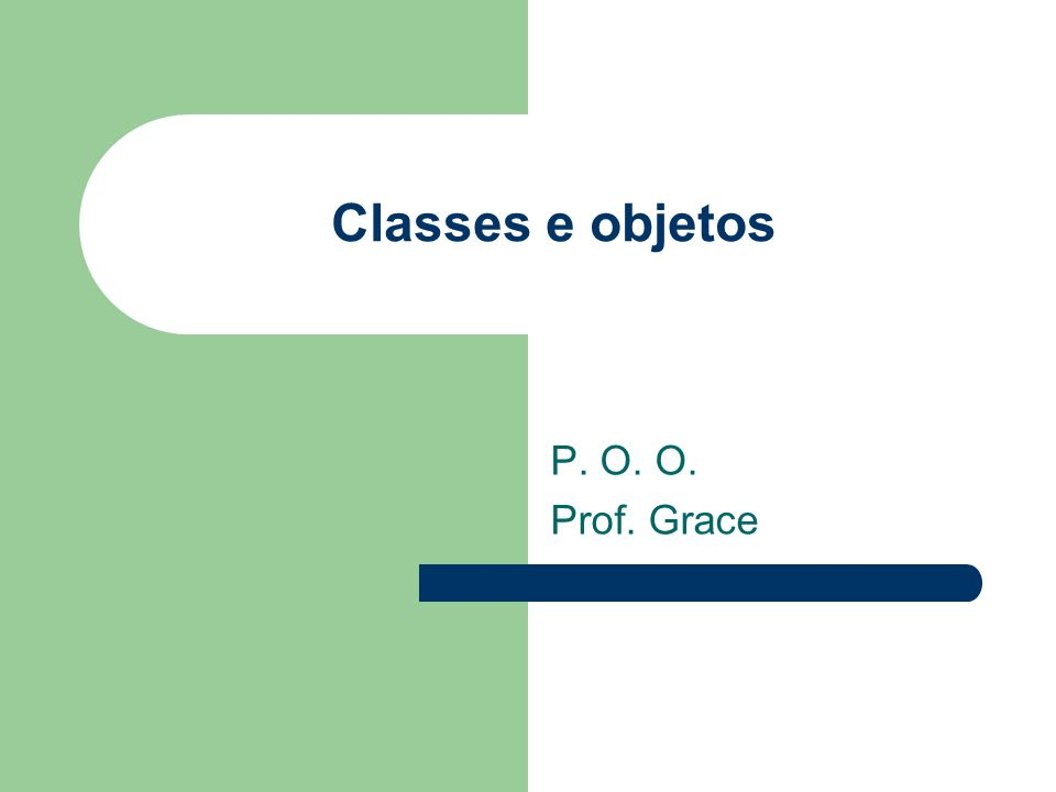 Classes e objetos P. O. O. Prof. Grace