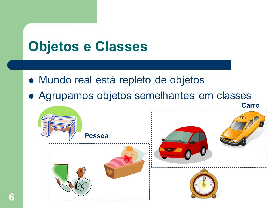 Objetos e Classes Mundo real está repleto de objetos