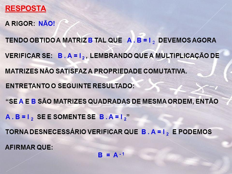 RESPOSTA A RIGOR: NÃO! TENDO OBTIDO A MATRIZ B TAL QUE A . B = I 2 DEVEMOS AGORA.