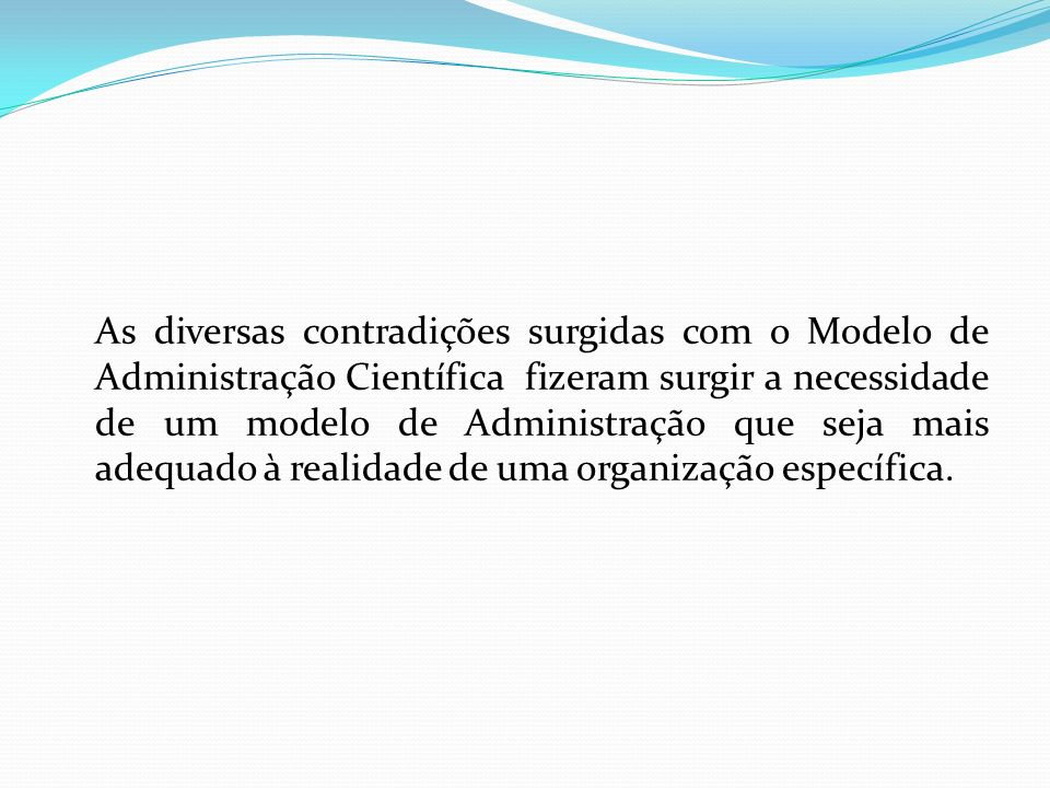 As diversas contradições surgidas com o Modelo de Administração Científica fizeram surgir a necessidade de um modelo de Administração que seja mais adequado à realidade de uma organização específica.