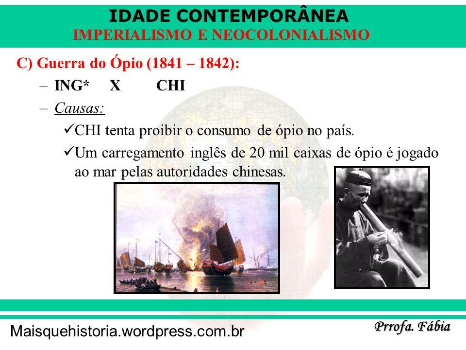 C) Guerra do Ópio (1841 – 1842):ING* X CHI. Causas: CHI tenta proibir o consumo de ópio no país.