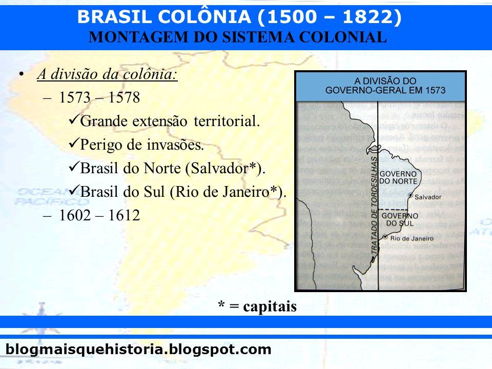 A divisão da colônia: 1573 – 1578. Grande extensão territorial. Perigo de invasões. Brasil do Norte (Salvador*).