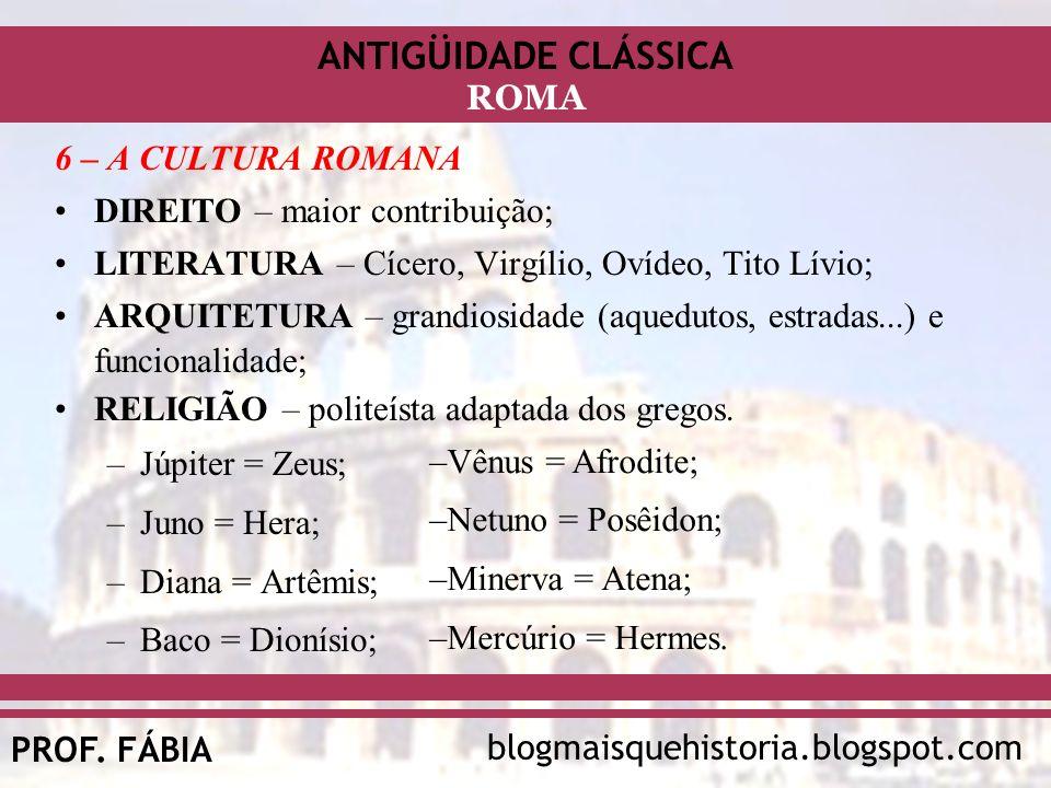 6 – A CULTURA ROMANA DIREITO – maior contribuição; LITERATURA – Cícero, Virgílio, Ovídeo, Tito Lívio;