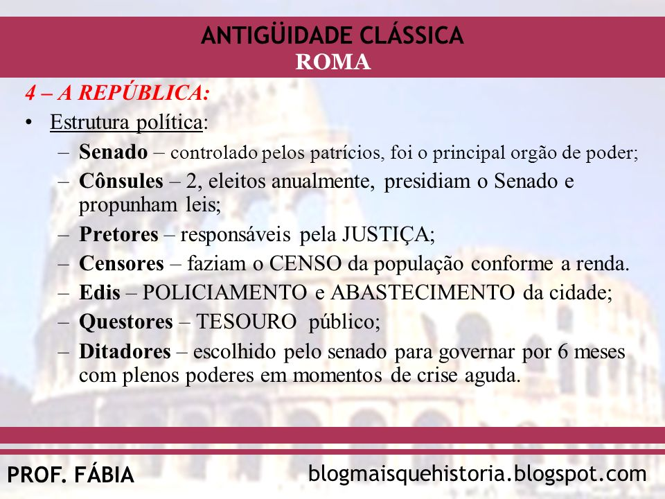 4 – A REPÚBLICA:Estrutura política: Senado – controlado pelos patrícios, foi o principal orgão de poder;