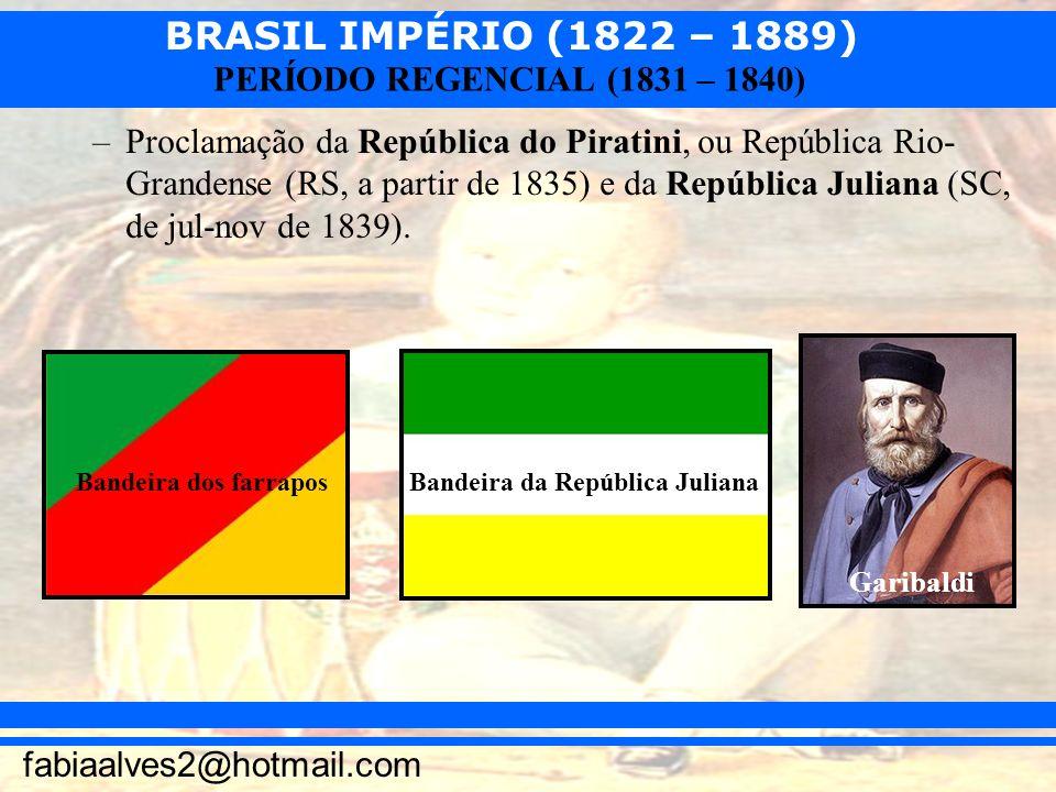 Proclamação da República do Piratini, ou República Rio-Grandense (RS, a partir de 1835) e da República Juliana (SC, de jul-nov de 1839).