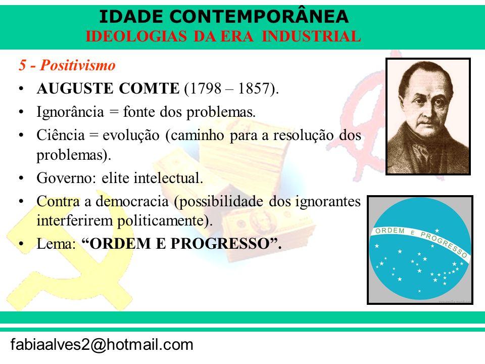 5 - PositivismoAUGUSTE COMTE (1798 – 1857). Ignorância = fonte dos problemas. Ciência = evolução (caminho para a resolução dos problemas).