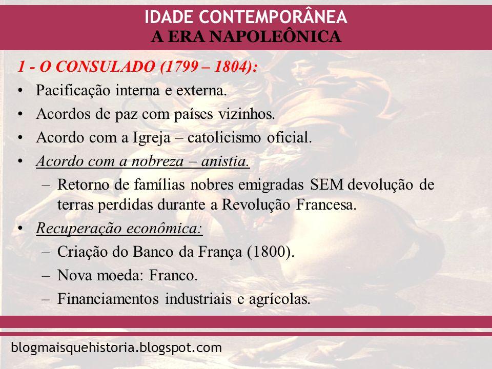 1 - O CONSULADO (1799 – 1804):Pacificação interna e externa. Acordos de paz com países vizinhos. Acordo com a Igreja – catolicismo oficial.