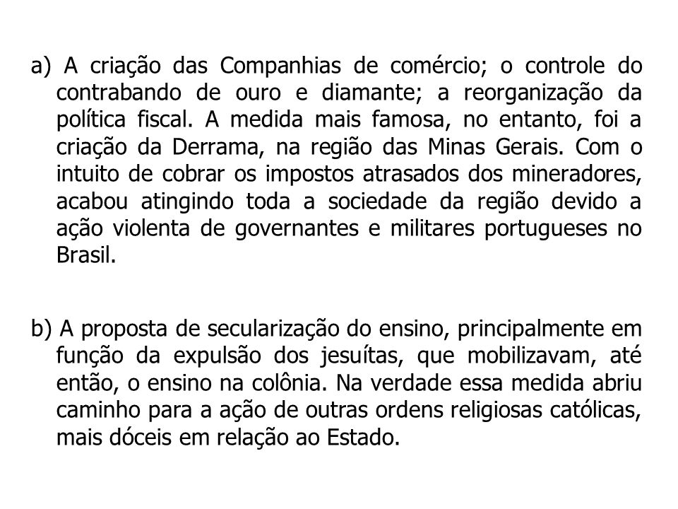 a) A criação das Companhias de comércio; o controle do contrabando de ouro e diamante; a reorganização da política fiscal.