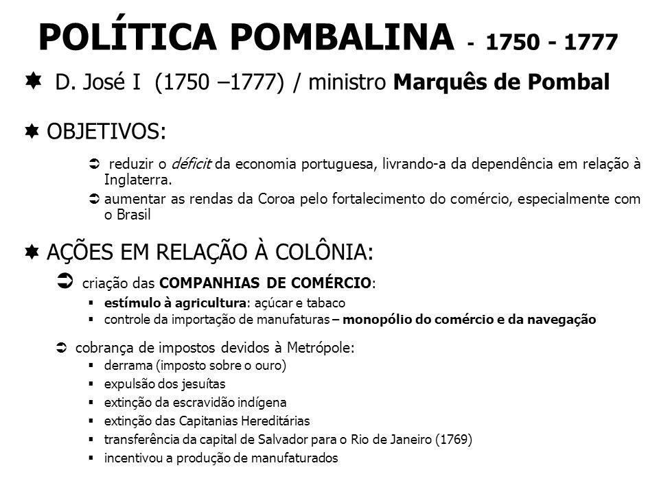 POLÍTICA POMBALINA - 1750 - 1777 D. José I (1750 –1777) / ministro Marquês de Pombal. OBJETIVOS: