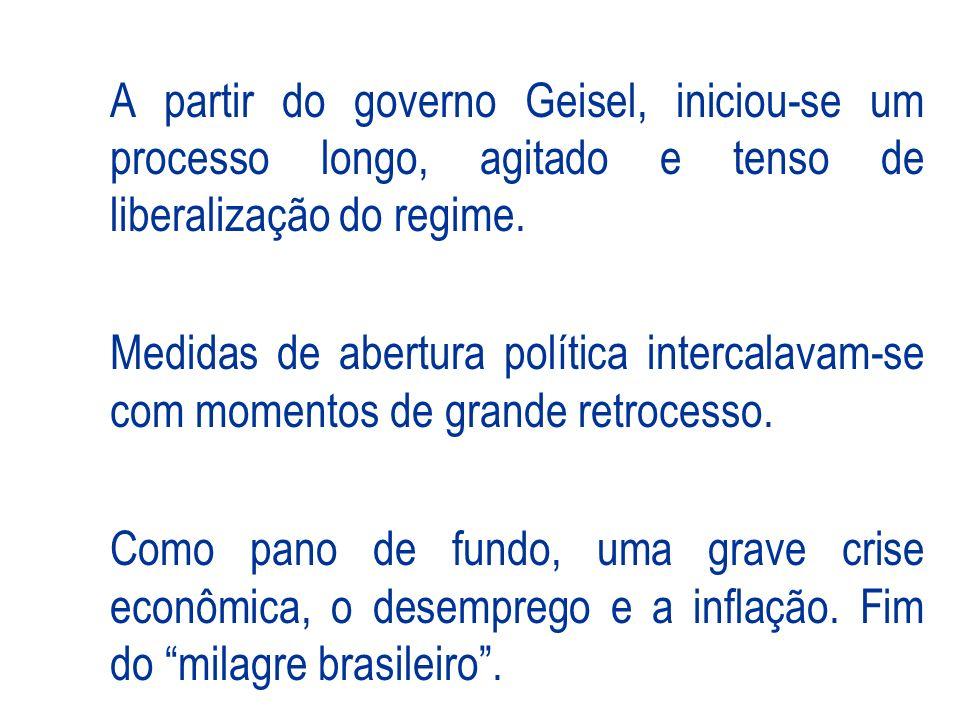 A partir do governo Geisel, iniciou-se um processo longo, agitado e tenso de liberalização do regime.
