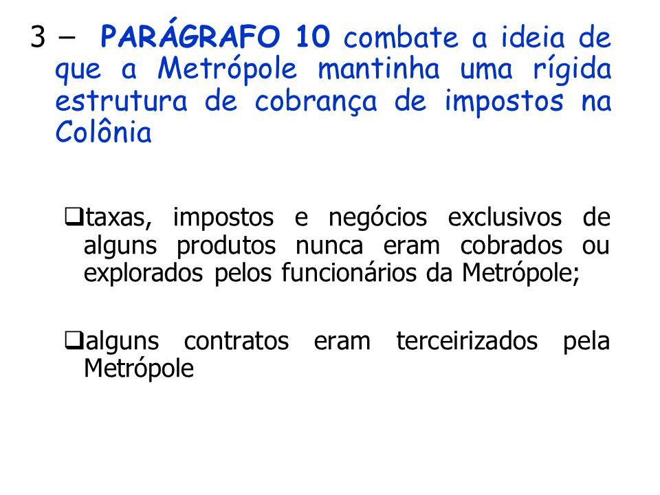 3 – PARÁGRAFO 10 combate a ideia de que a Metrópole mantinha uma rígida estrutura de cobrança de impostos na Colônia