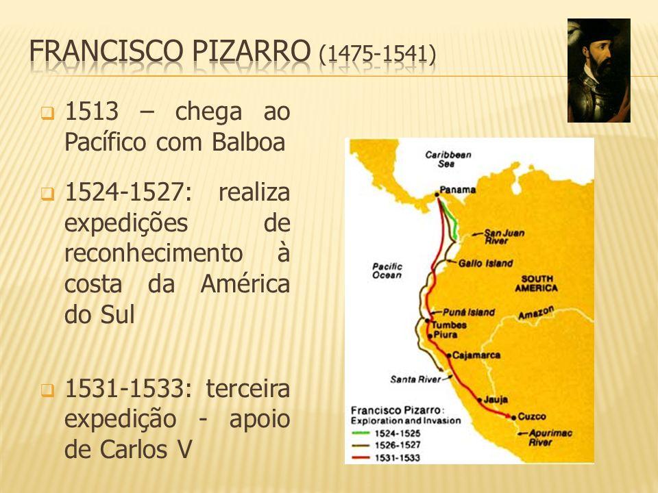Francisco Pizarro (1475-1541) 1513 – chega ao Pacífico com Balboa