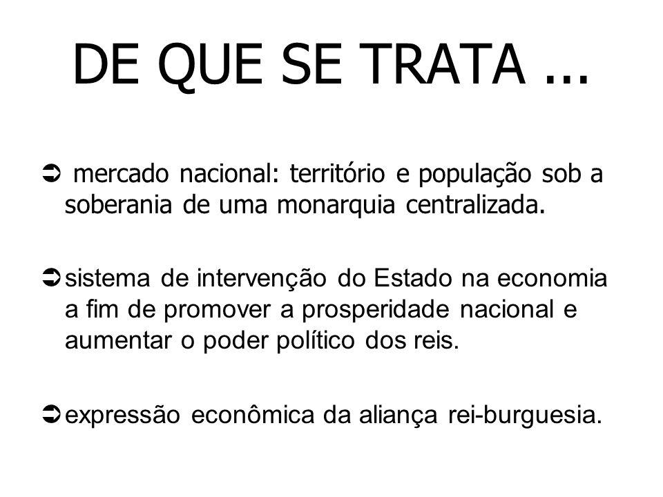 DE QUE SE TRATA ... mercado nacional: território e população sob a soberania de uma monarquia centralizada.