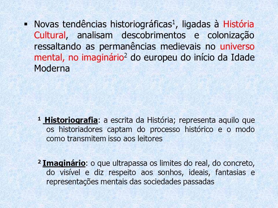 Novas tendências historiográficas1, ligadas à História Cultural, analisam descobrimentos e colonização ressaltando as permanências medievais no universo mental, no imaginário2 do europeu do início da Idade Moderna