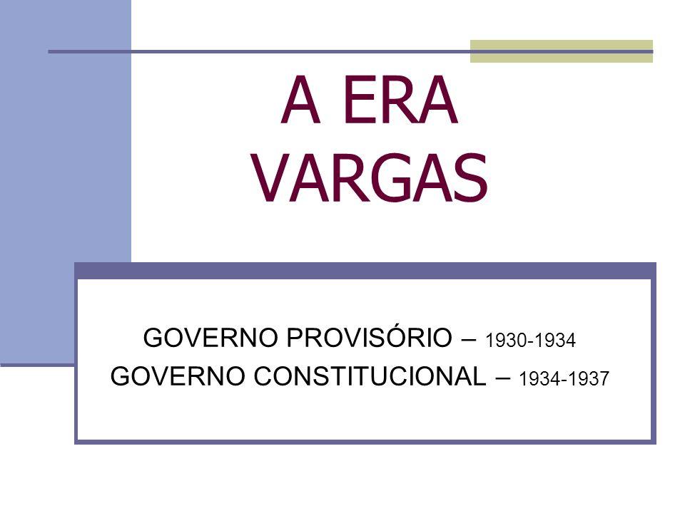 GOVERNO PROVISÓRIO – 1930-1934 GOVERNO CONSTITUCIONAL – 1934-1937