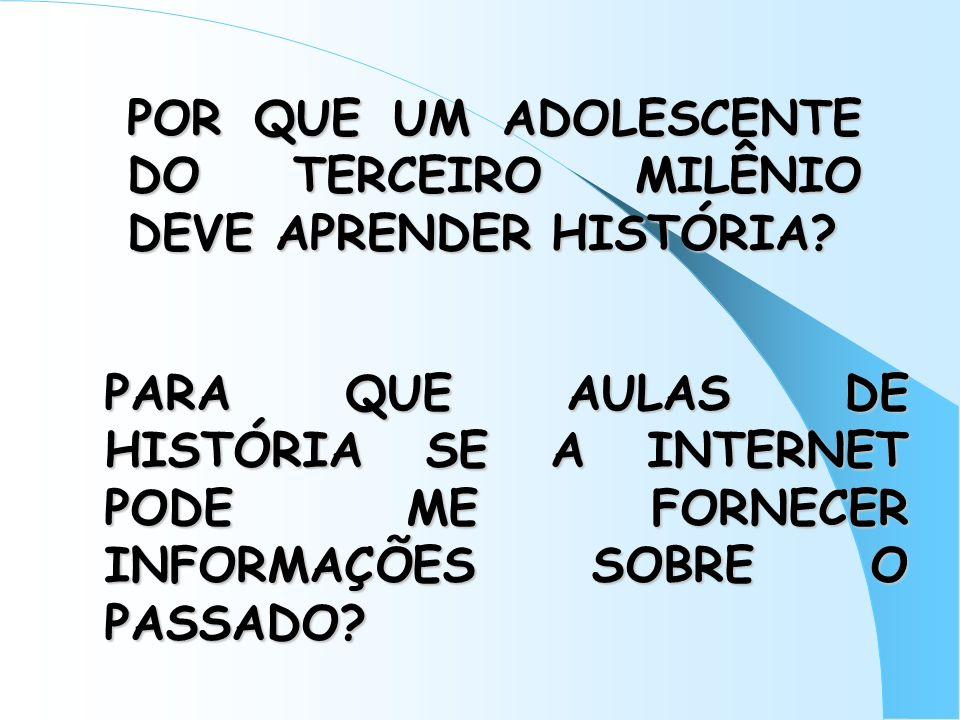 POR QUE UM ADOLESCENTE DO TERCEIRO MILÊNIO DEVE APRENDER HISTÓRIA