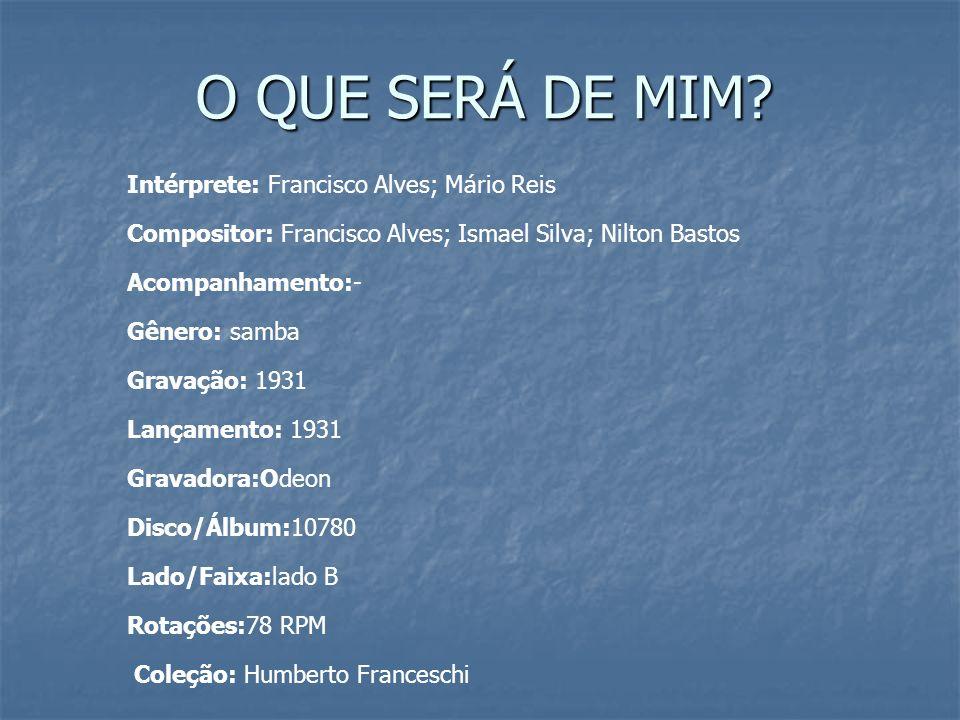 O QUE SERÁ DE MIM Intérprete: Francisco Alves; Mário Reis