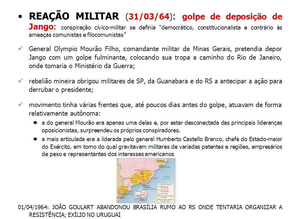 REAÇÃO MILITAR (31/03/64): golpe de deposição de Jango: conspiração cívico-militar se definia democrático, constitucionalista e contrário às ameaças comunistas e filocomunistas
