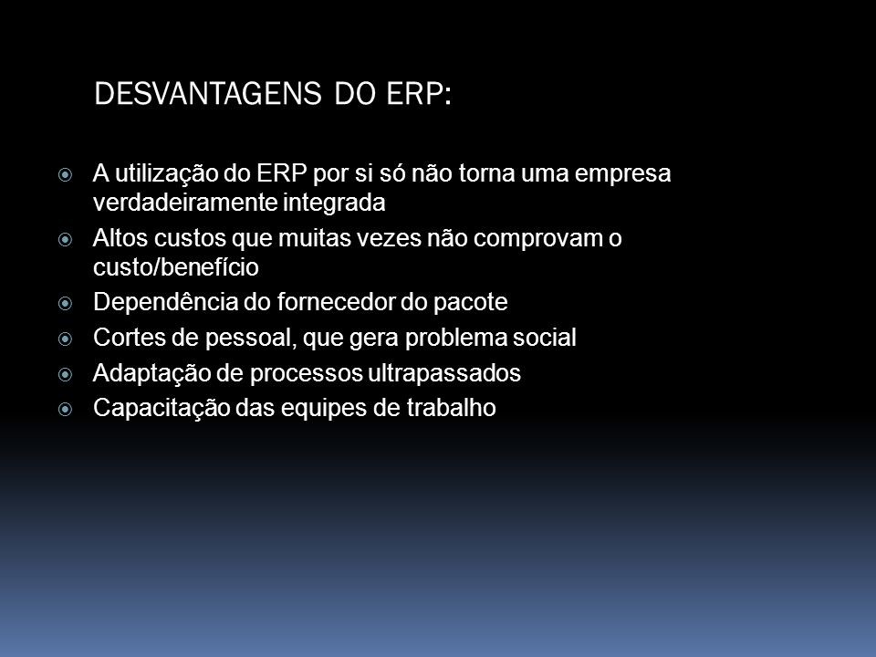 DESVANTAGENS DO ERP: A utilização do ERP por si só não torna uma empresa verdadeiramente integrada.