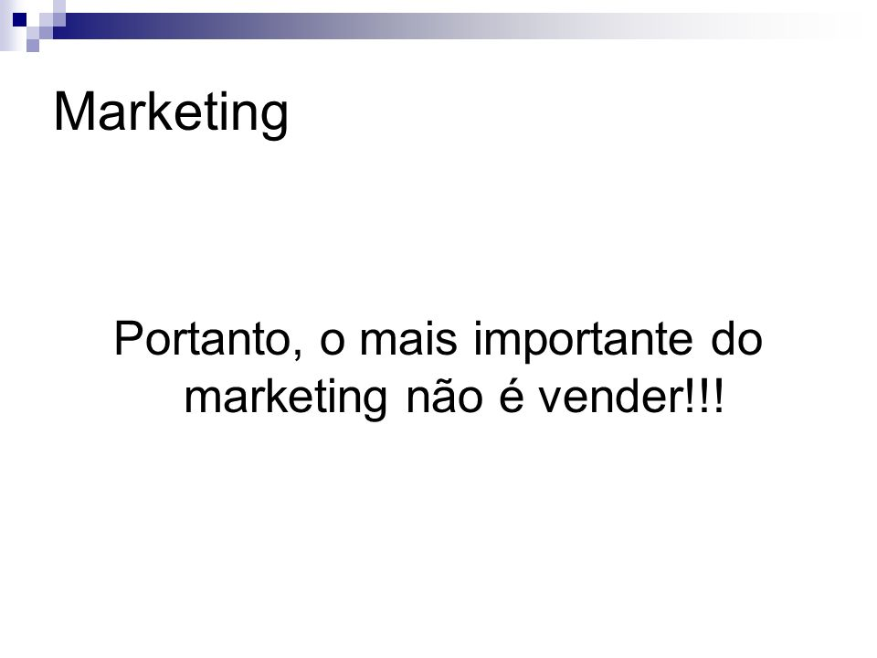 Portanto, o mais importante do marketing não é vender!!!