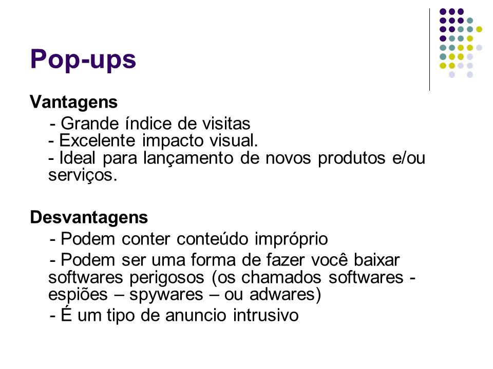 Pop-ups Vantagens. - Grande índice de visitas - Excelente impacto visual. - Ideal para lançamento de novos produtos e/ou serviços.