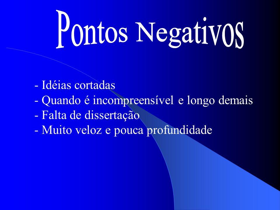 Pontos Negativos - Idéias cortadas - Quando é incompreensível e longo demais - Falta de dissertação - Muito veloz e pouca profundidade.