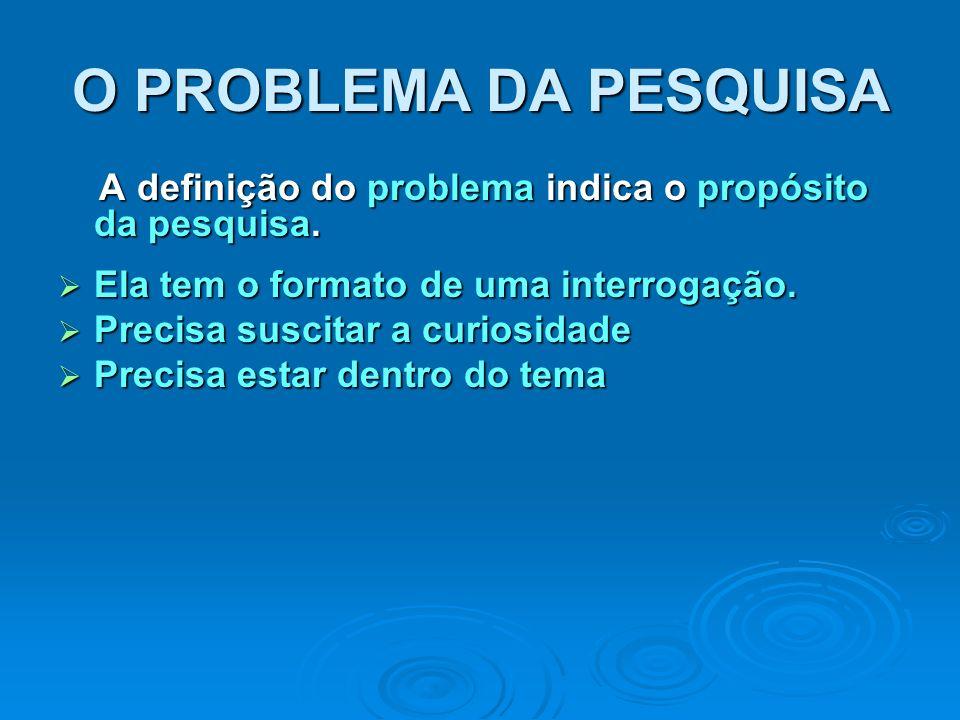 O PROBLEMA DA PESQUISA A definição do problema indica o propósito da pesquisa. Ela tem o formato de uma interrogação.