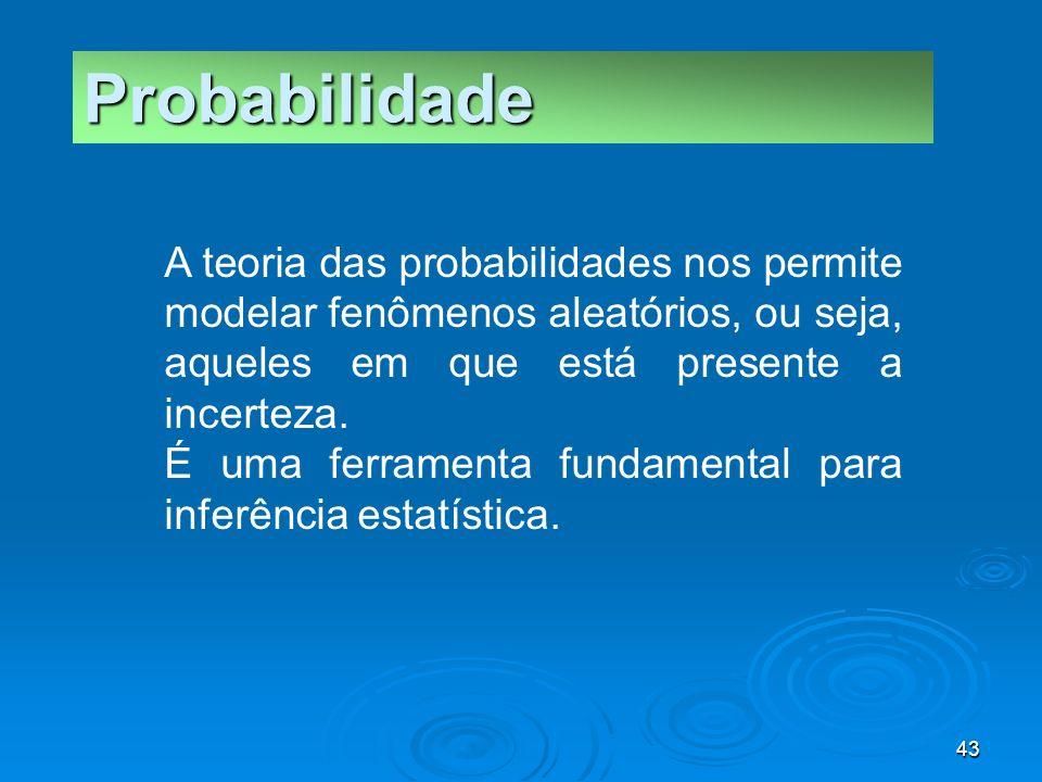 Probabilidade A teoria das probabilidades nos permite modelar fenômenos aleatórios, ou seja, aqueles em que está presente a incerteza.