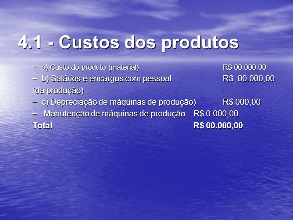 4.1 - Custos dos produtos a) Custo do produto (material) R$ 00.000,00. b) Salários e encargos com pessoal R$ 00.000,00.