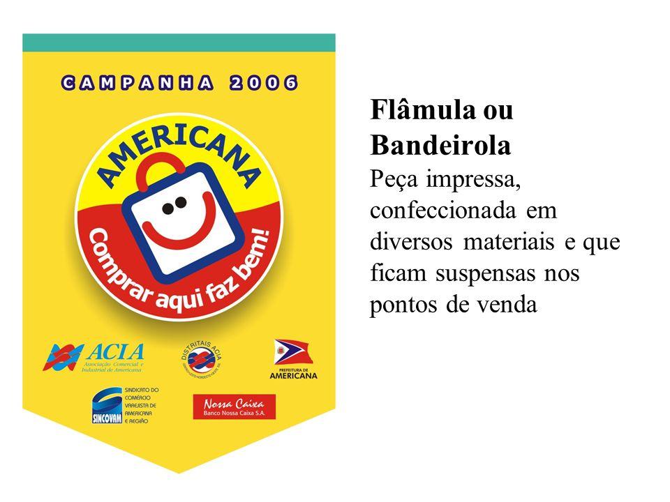 Flâmula ou Bandeirola Peça impressa, confeccionada em diversos materiais e que ficam suspensas nos pontos de venda