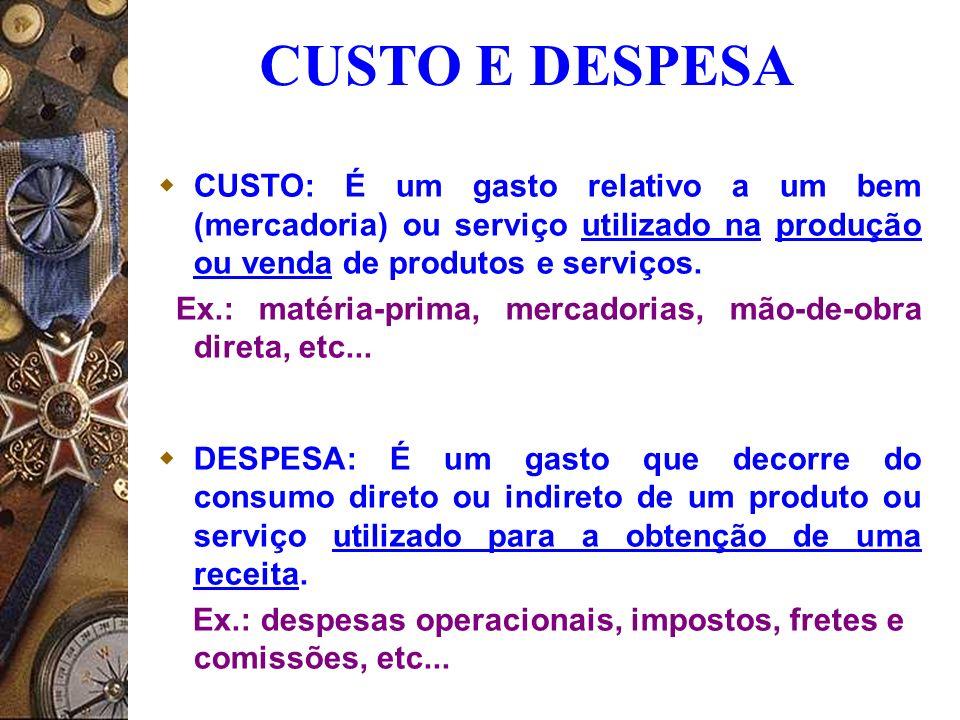 CUSTO E DESPESA CUSTO: É um gasto relativo a um bem (mercadoria) ou serviço utilizado na produção ou venda de produtos e serviços.