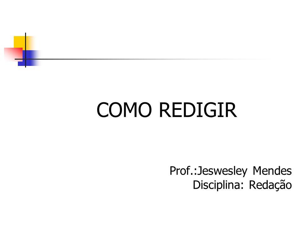 COMO REDIGIR Prof.:Jeswesley Mendes Disciplina: Redação
