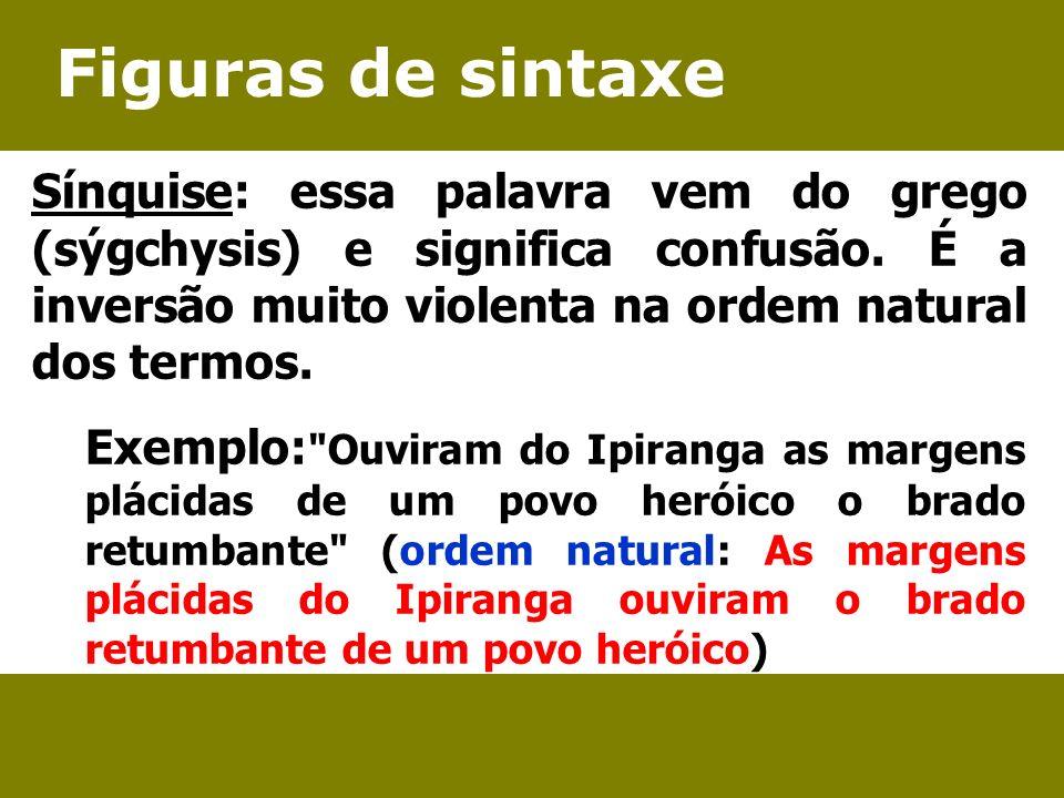 Figuras de sintaxe Sínquise: essa palavra vem do grego (sýgchysis) e significa confusão. É a inversão muito violenta na ordem natural dos termos.